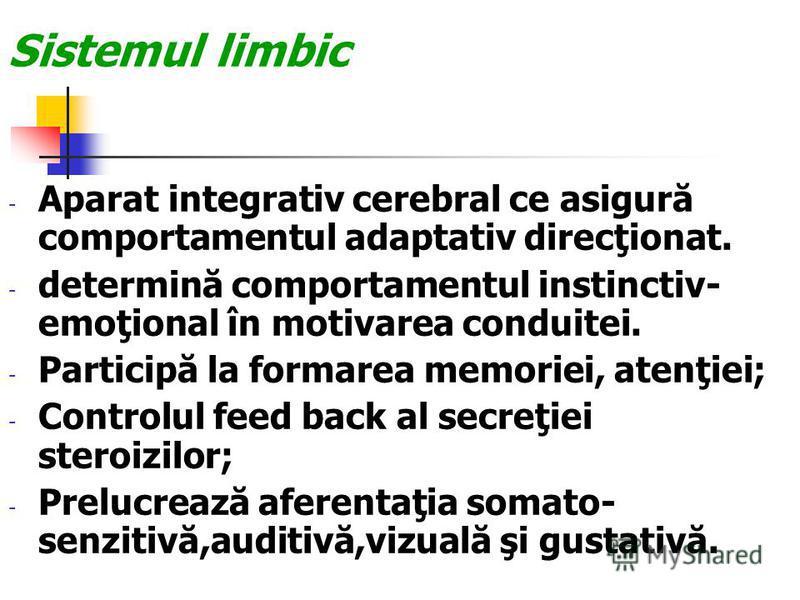 Sistemul limbic - Aparat integrativ cerebral ce asigură comportamentul adaptativ direcţionat. - determină comportamentul instinctiv- emoţional în motivarea conduitei. - Participă la formarea memoriei, atenţiei; - Controlul feed back al secreţiei ster