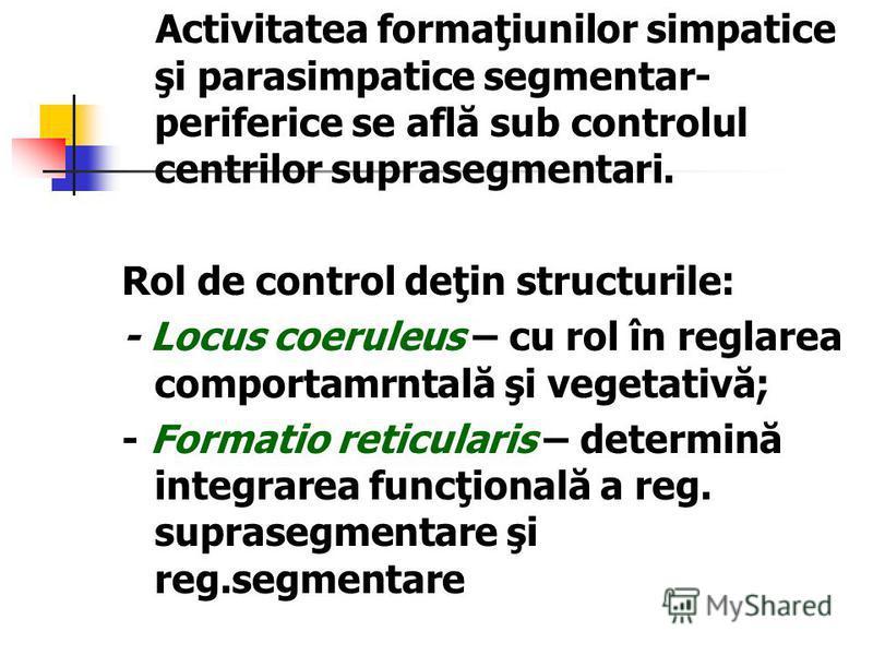 Activitatea formaţiunilor simpatice şi parasimpatice segmentar- periferice se află sub controlul centrilor suprasegmentari. Rol de control deţin structurile: - Locus coeruleus – cu rol în reglarea comportamrntală şi vegetativă; - Formatio reticularis