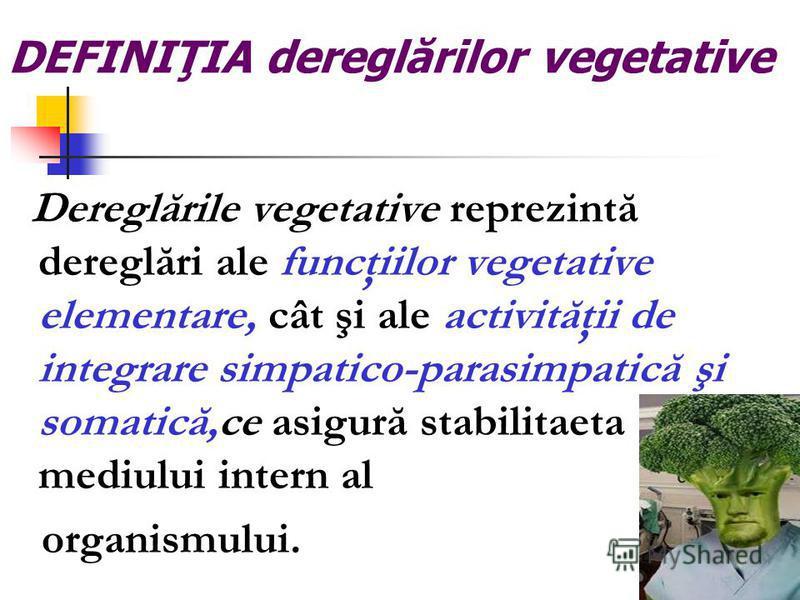 DEFINIŢIA dereglărilor vegetative Dereglările vegetative reprezintă dereglări ale funcţiilor vegetative elementare, cât şi ale activităţii de integrare simpatico-parasimpatică şi somatică,ce asigură stabilitaeta mediului intern al organismului.
