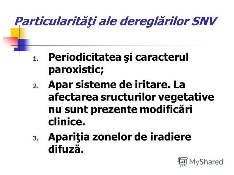 Particularităţi ale dereglărilor SNV 1. Periodicitatea şi caracterul paroxistic; 2. Apar sisteme de iritare. La afectarea sructurilor vegetative nu sunt prezente modificări clinice. 3. Apariţia zonelor de iradiere difuză.