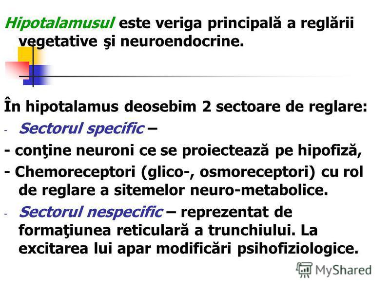 Hipotalamusul este veriga principală a reglării vegetative şi neuroendocrine. În hipotalamus deosebim 2 sectoare de reglare: - Sectorul specific – - conţine neuroni ce se proiectează pe hipofiză, - Chemoreceptori (glico-, osmoreceptori) cu rol de reg