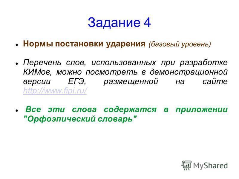 Задание 4 Нормы постановки ударения (базовый уровень) Перечень слов, использованных при разработке КИМов, можно посмотреть в демонстрационной версии ЕГЭ, размещенной на сайте http://www.fipi.ru/ http://www.fipi.ru/ Все эти слова содержатся в приложен