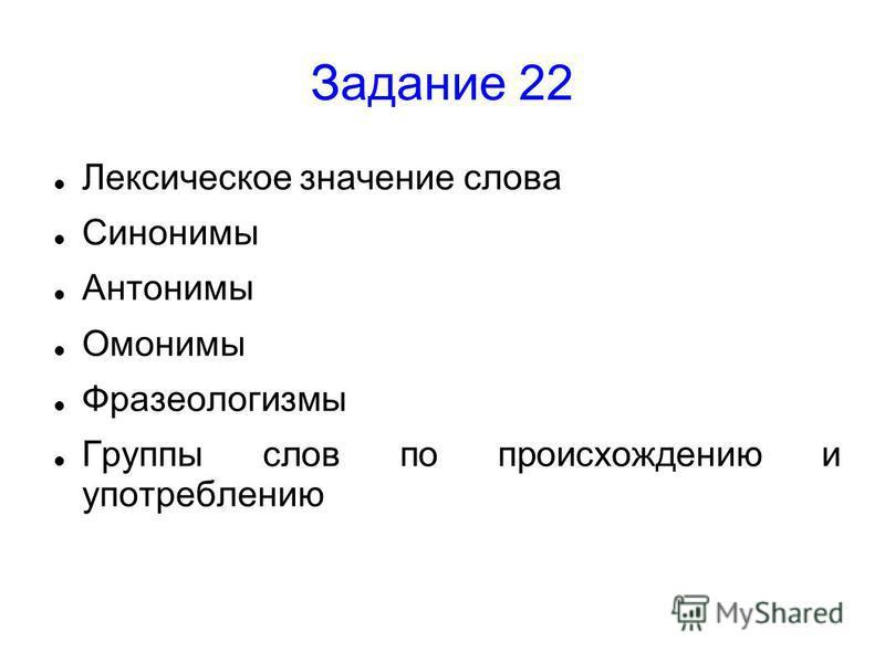 Задание 22 Лексическое значение слова Синонимы Антонимы Омонимы Фразеологизмы Группы слов по происхождению и употреблению