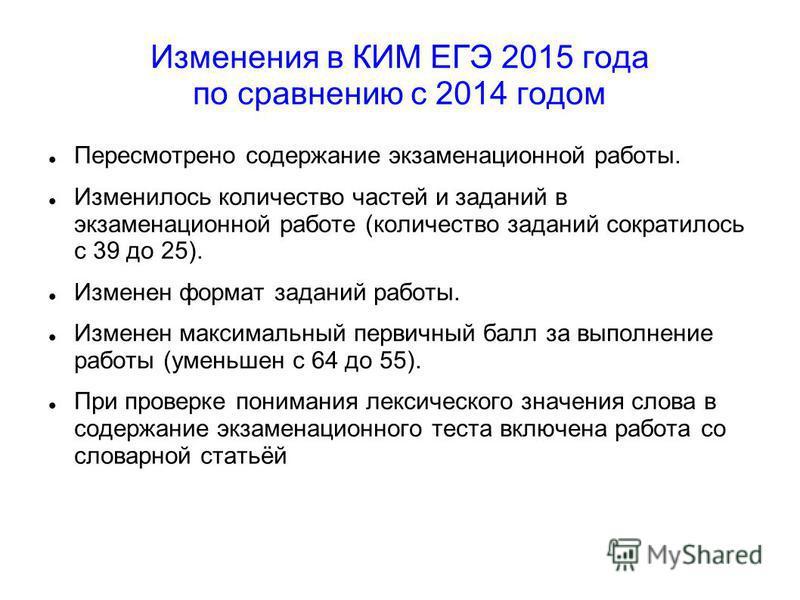 Изменения в КИМ ЕГЭ 2015 года по сравнению с 2014 годом Пересмотрено содержание экзаменационной работы. Изменилось количество частей и заданий в экзаменационной работе (количество заданий сократилось с 39 до 25). Изменен формат заданий работы. Измене