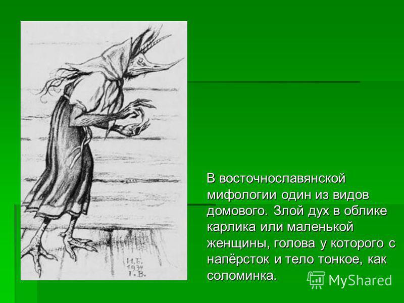 В восточнославянской мифологии один из видов домового. Злой дух в облике карлика или маленькой женщины, голова у которого с напёрсток и тело тонкое, как соломинка. В восточнославянской мифологии один из видов домового. Злой дух в облике карлика или м