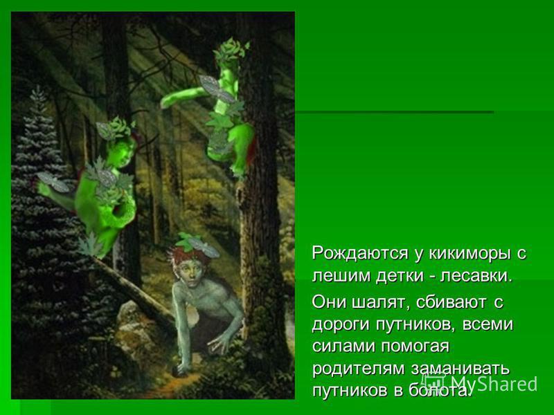 Рождаются у кикиморы с лешим детки - лесавки. Рождаются у кикиморы с лешим детки - лесавки. Они шалят, сбивают с дороги путников, всеми силами помогая родителям заманивать путников в болота. Они шалят, сбивают с дороги путников, всеми силами помогая