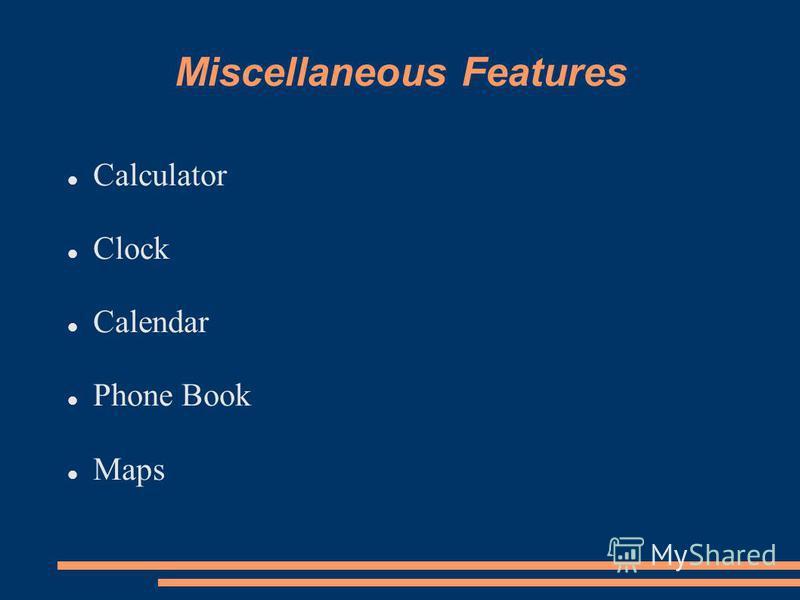 Miscellaneous Features Calculator Clock Calendar Phone Book Maps
