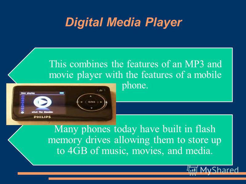 Digital Media Player Many phones today have built in flash memory drives allowing them to store up to 4GB of music, movies, and media. This combines the features of an MP3 and movie player with the features of a mobile phone.