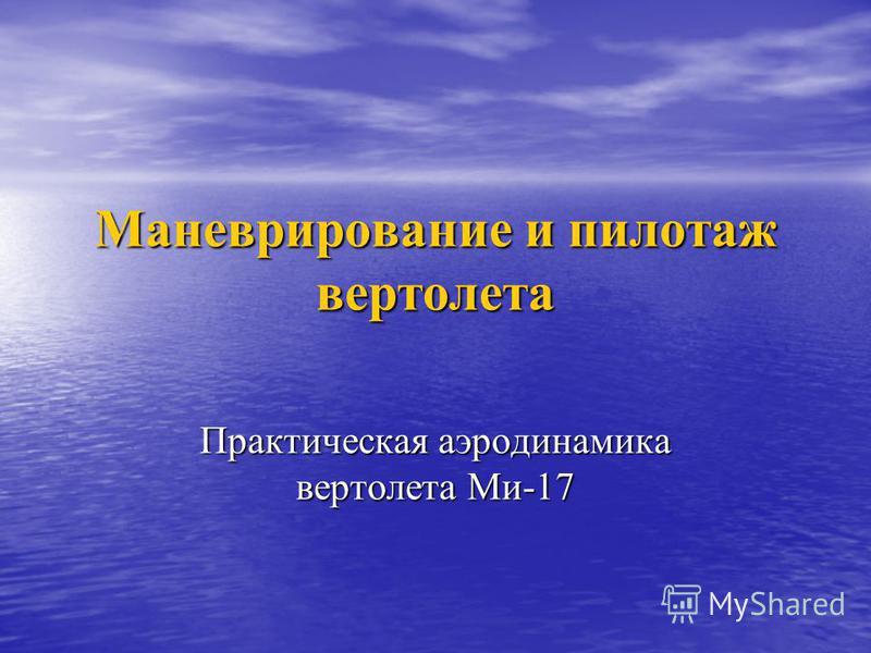 Маневрирование и пилотаж вертолета Практическая аэродинамика вертолета Ми-17
