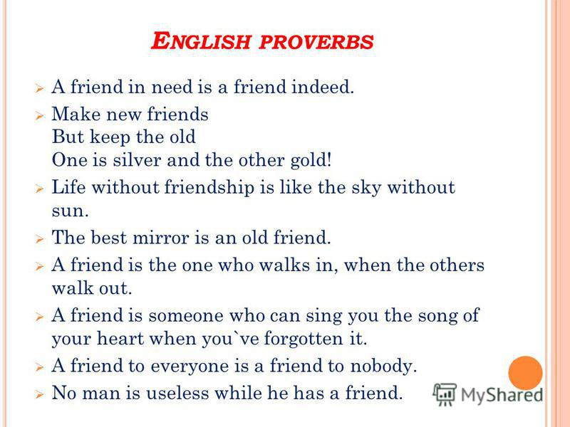 E NGLISH PROVERBS A friend in need is a friend indeed. Make new friends But keep the old One is silver and the other gold! Life without friendship is like the sky without sun. The best mirror is an old friend. A friend is the one who walks in, when t
