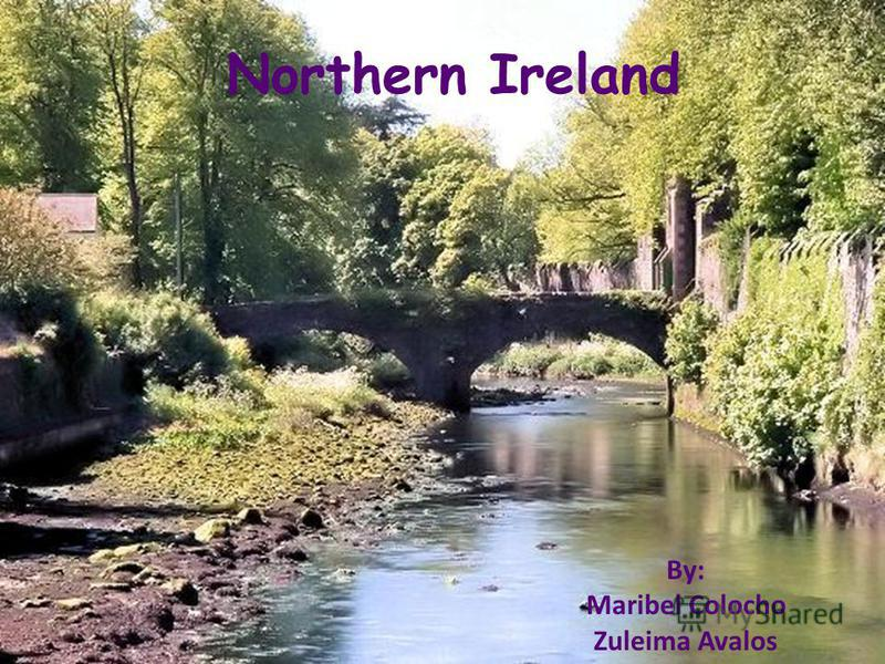 Northern Ireland By: Maribel Colocho Zuleima Avalos