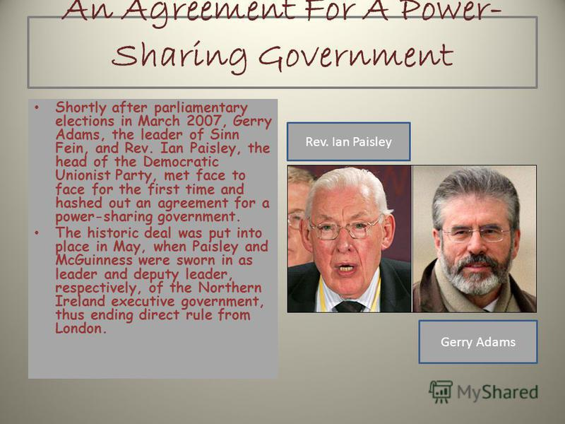 An Agreement For A Power- Sharing Government Shortly after parliamentary elections in March 2007, Gerry Adams, the leader of Sinn Fein, and Rev. Ian Paisley, the head of the Democratic Unionist Party, met face to face for the first time and hashed ou