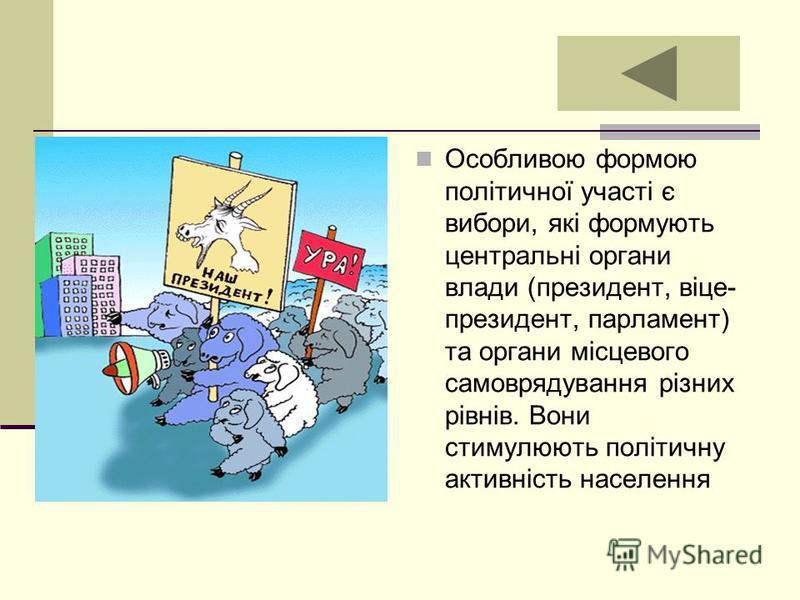 . Особливою формою політичної участі є вибори, які формують центральні органи влади (президент, віце- президент, парламент) та органи місцевого самоврядування різних рівнів. Вони стимулюють політичну активність населення