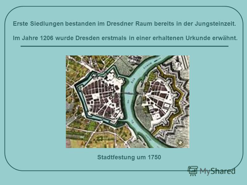 Erste Siedlungen bestanden im Dresdner Raum bereits in der Jungsteinzeit. Im Jahre 1206 wurde Dresden erstmals in einer erhaltenen Urkunde erwähnt. Stadtfestung um 1750