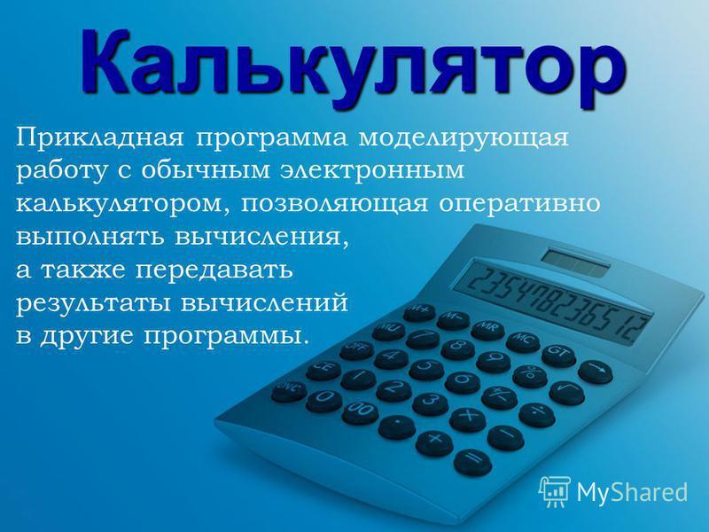Калькулятор Прикладная программа моделирующая работу с обычным электронным калькулятором, позволяющая оперативно выполнять вычисления, а также передавать результаты вычислений в другие программы.
