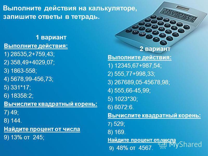 Выполните действия на калькуляторе, запишите ответы в тетрадь. 1 вариант Выполните действия: 1) 28535,2+759,43; 2) 358,49+4029,07; 3) 1863-558; 4) 5678,99-456,73; 5) 331*17; 6) 18358:2; Вычислите квадратный корень: 7) 49; 8) 144. Найдите процент от ч