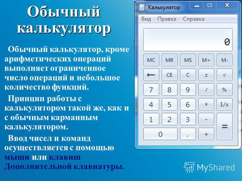 Обычный калькулятор Обычный калькулятор, кроме арифметических операций выполняет ограниченное число операций и небольшое количество функций. Принцип работы с калькулятором такой же, как и с обычным карманным калькулятором. Ввод чисел и команд осущест