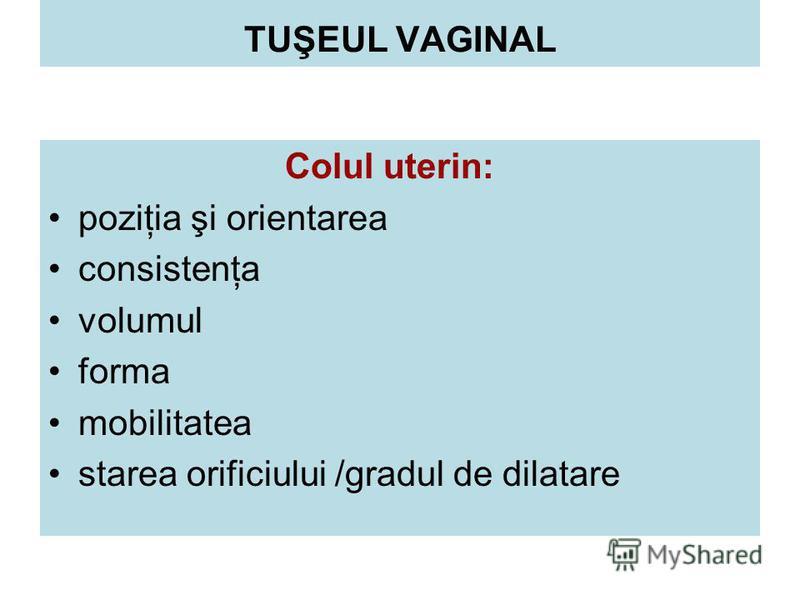Colul uterin: poziţia şi orientarea consistenţa volumul forma mobilitatea starea orificiului /gradul de dilatare