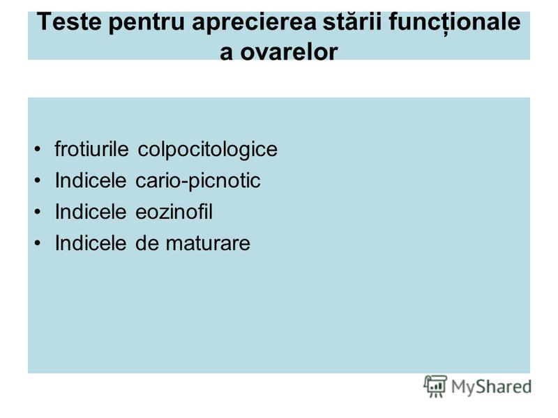 Teste pentru aprecierea stării funcţionale a ovarelor frotiurile colpocitologice Indicele cario-picnotic Indicele eozinofil Indicele de maturare