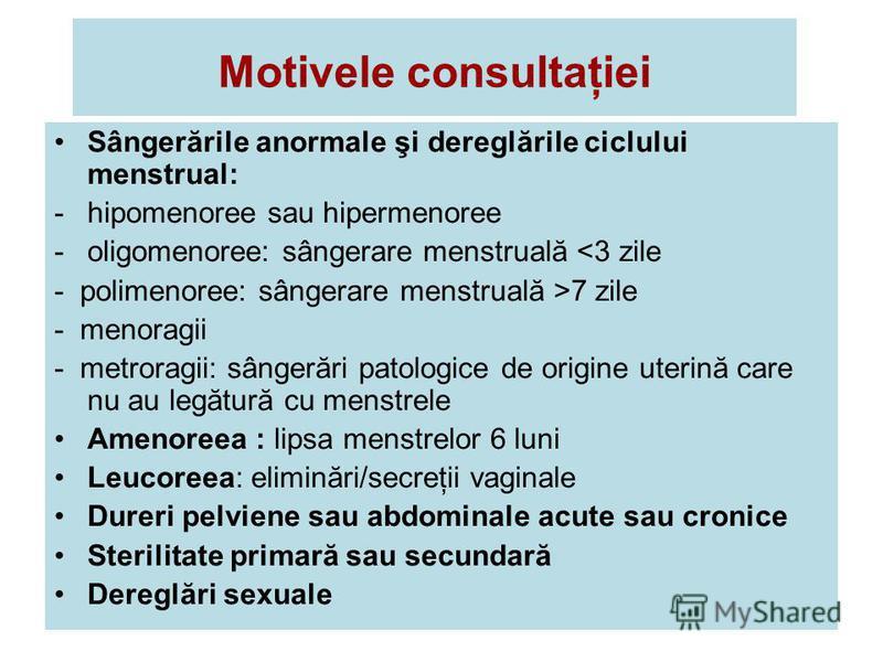 Motivele consultaţiei Sângerările anormale şi dereglările ciclului menstrual: -hipomenoree sau hipermenoree -oligomenoree: sângerare menstruală <3 zile - polimenoree: sângerare menstruală >7 zile - menoragii - metroragii: sângerări patologice de orig