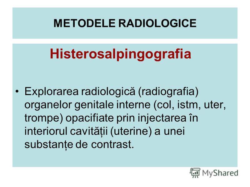 METODELE RADIOLOGICE Histerosalpingografia Explorarea radiologică (radiografia) organelor genitale interne (col, istm, uter, trompe) opacifiate prin injectarea în interiorul cavităţii (uterine) a unei substanţe de contrast.
