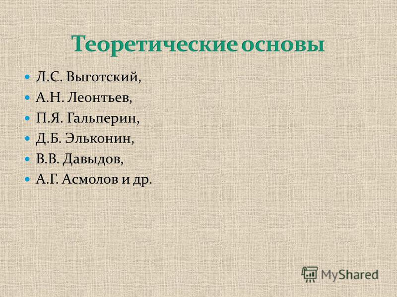 Л.С. Выготский, А.Н. Леонтьев, П.Я. Гальперин, Д.Б. Эльконин, В.В. Давыдов, А.Г. Асмолов и др.