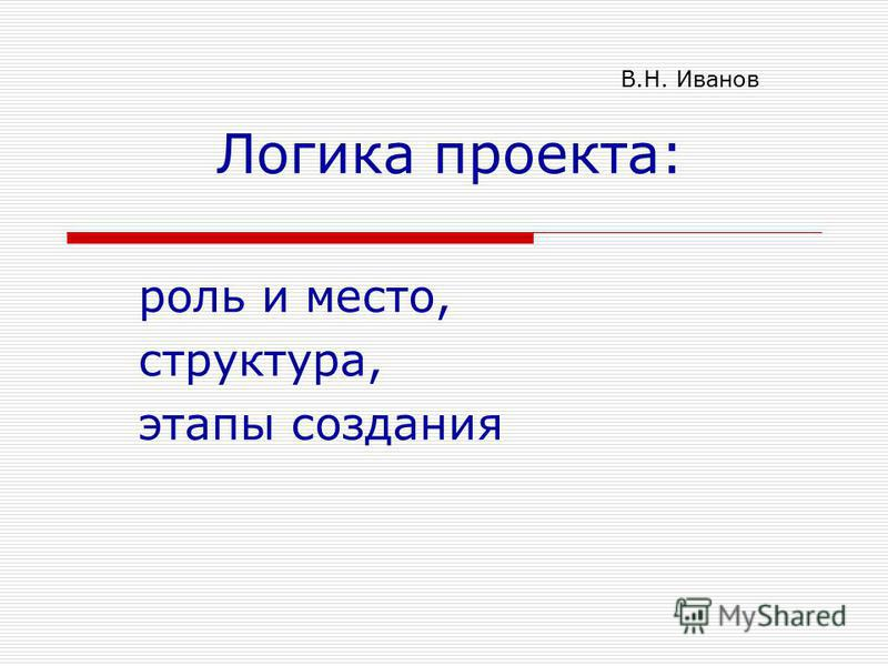 Логика проекта: роль и место, структура, этапы создания В.Н. Иванов