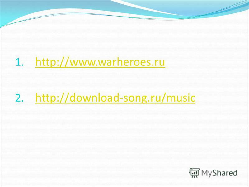 1. http://www.warheroes.ru http://www.warheroes.ru 2. http://download-song.ru/music http://download-song.ru/music