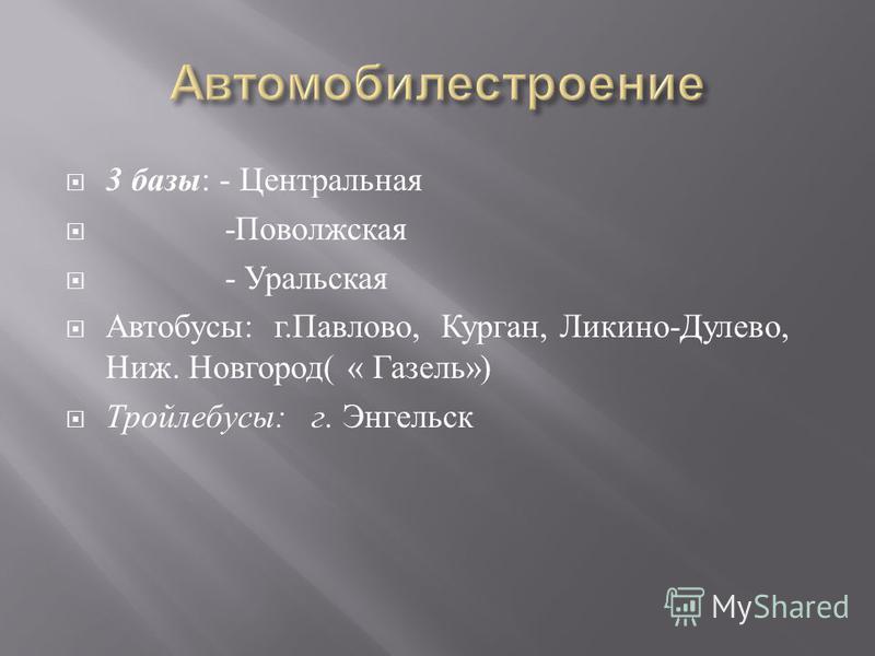 3 базы : - Центральная - Поволжская - Уральская Автобусы : г. Павлово, Курган, Ликино - Дулево, Ниж. Новгород ( « Газель ») Тройлебусы : г. Энгельск