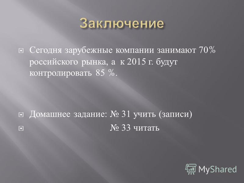 Сегодня зарубежные компании занимают 70% российского рынка, а к 2015 г. будут контролировать 85 %. Домашнее задание : 31 учить ( записи ) 33 читать