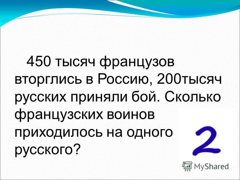 450 тысяч французов вторглись в Россию, 200 тысяч русских приняли бой. Сколько французских воинов приходилось на одного русского?