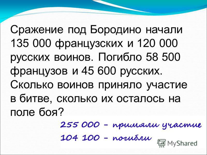 Сражение под Бородино начали 135 000 французских и 120 000 русских воинов. Погибло 58 500 французов и 45 600 русских. Сколько воинов приняло участие в битве, сколько их осталось на поле боя?