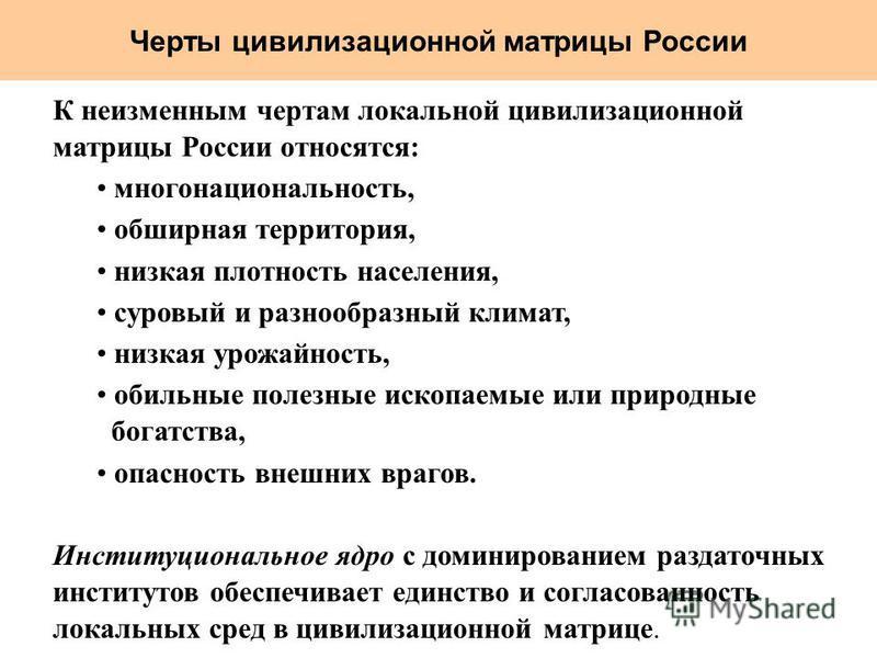 Черты цивилизациионной матрицы России К неизменным чертам локальной цивилизациионной матрицы России относятся: многонациональность, обширная территория, низкая плотность населения, суровый и разнообразный климат, низкая урожайность, обильные полезные