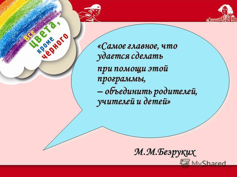 М.М.Безруких «Самое главное, что удается сделать при помощи этой программы, – объединить родителей, учителей и детей» «Самое главное, что удается сделать при помощи этой программы, – объединить родителей, учителей и детей»