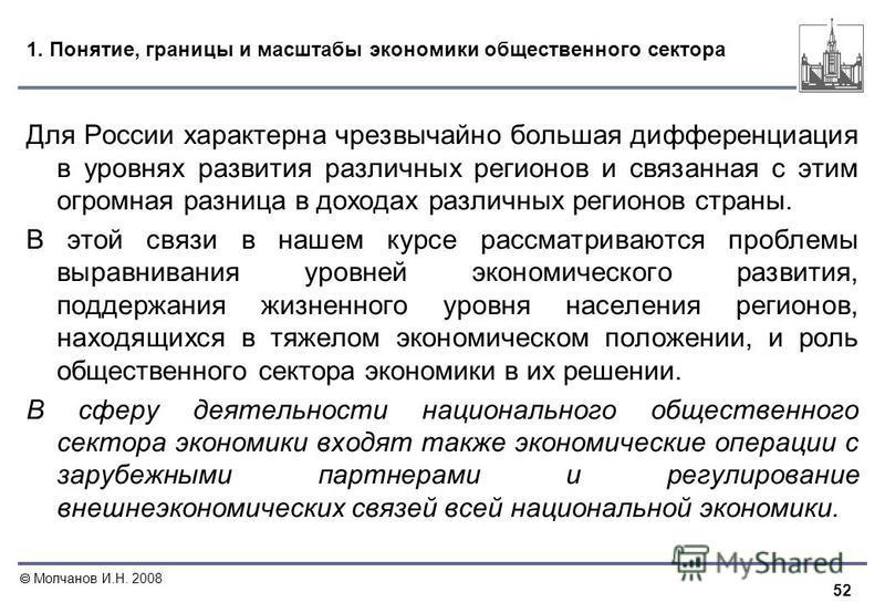 52 Молчанов И.Н. 2008 1. Понятие, границы и масштабы экономики общественного сектора Для России характерна чрезвычайно большая дифференциация в уровнях развития различных регионов и связанная с этим огромная разница в доходах различных регионов стран