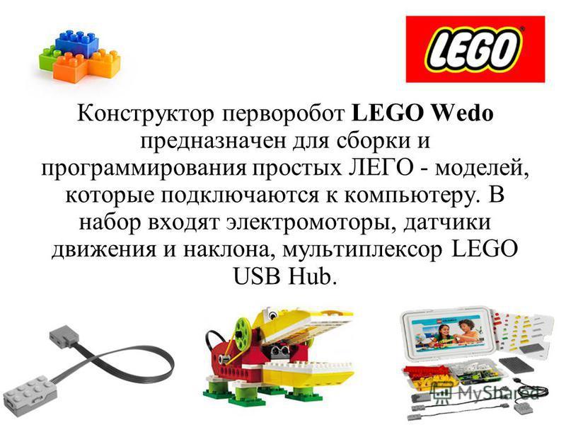 Конструктор перворобот LEGO Wedo предназначен для сборки и программирования простых ЛЕГО - моделей, которые подключаются к компьютеру. В набор входят электромоторы, датчики движения и наклона, мультиплексор LEGO USB Hub.