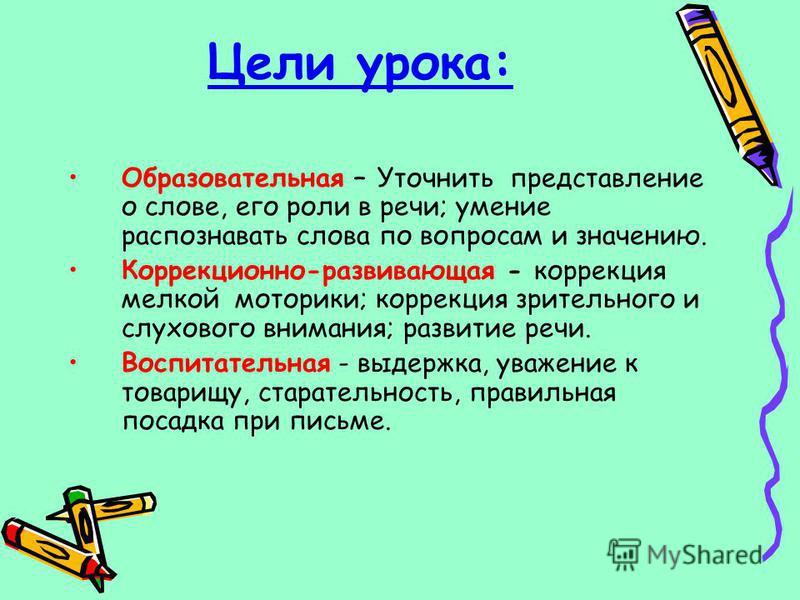 Цели урока: Образовательная – Уточнить представление о слове, его роли в речи; умение распознавать слова по вопросам и значению. Коррекционно-развивающая - коррекция мелкой моторики; коррекция зрительного и слухового внимания; развитие речи. Воспитат