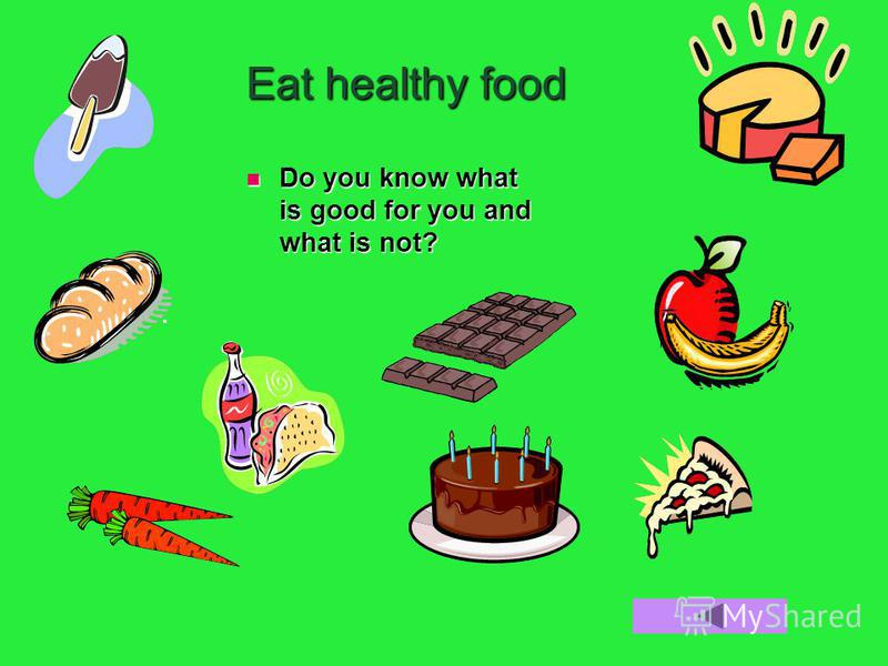 Eat healthy food Do you know what is good for you and what is not? Do you know what is good for you and what is not?