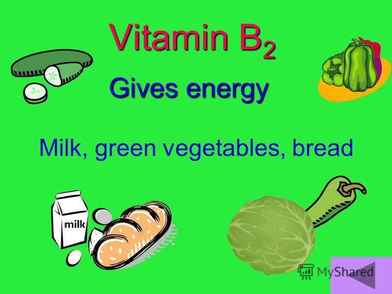 Vitamin B 2 Gives energy Milk, green vegetables, bread