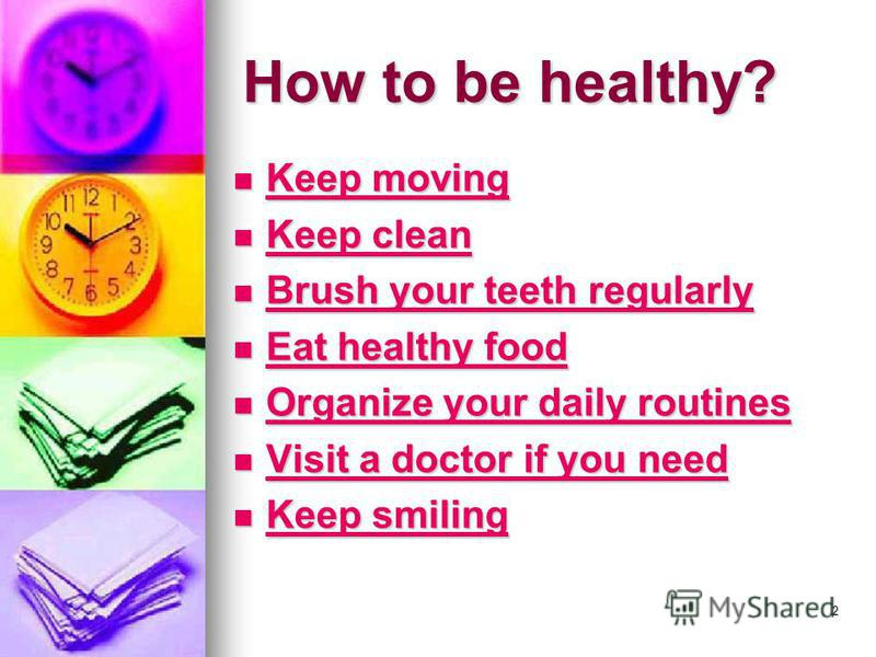 2 How to be healthy? Keep moving Keep moving Keep moving Keep moving Keep clean Keep clean Keep clean Keep clean Brush your teeth regularly Brush your teeth regularly Brush your teeth regularly Brush your teeth regularly Eat healthy food Eat healthy