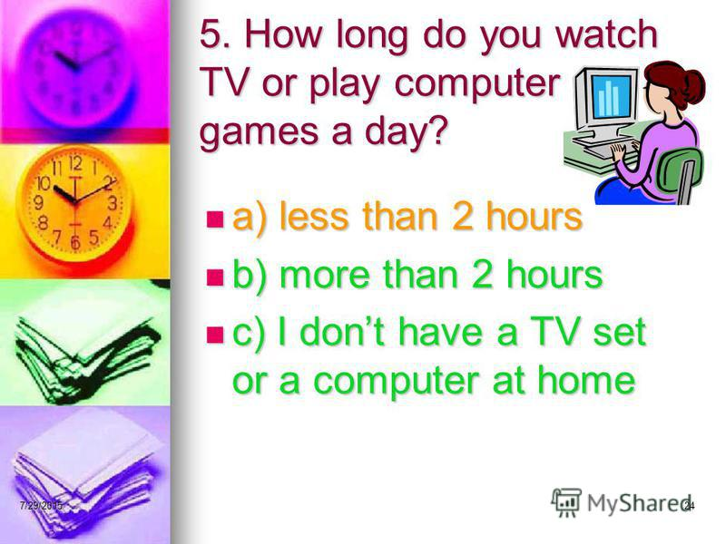 7/29/201524 5. How long do you watch TV or play computer games a day? a) less than 2 hours a) less than 2 hours b) more than 2 hours b) more than 2 hours c) I dont have a TV set or a computer at home c) I dont have a TV set or a computer at home