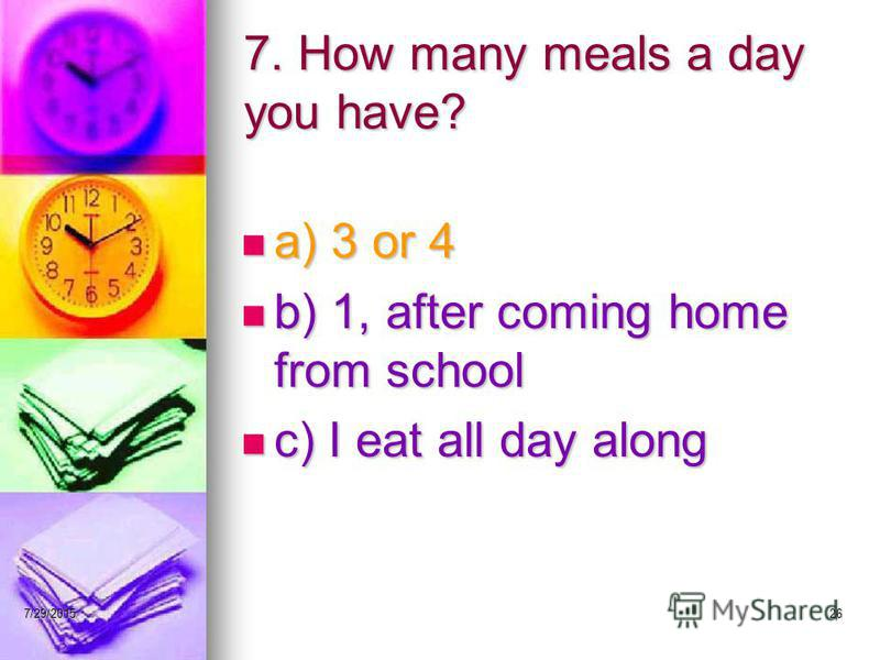 7/29/201526 7. How many meals a day you have? a) 3 or 4 a) 3 or 4 b) 1, after coming home from school b) 1, after coming home from school c) I eat all day along c) I eat all day along