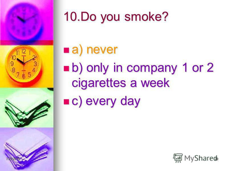 7/29/201529 10.Do you smoke? a) never a) never b) only in company 1 or 2 cigarettes a week b) only in company 1 or 2 cigarettes a week c) every day c) every day