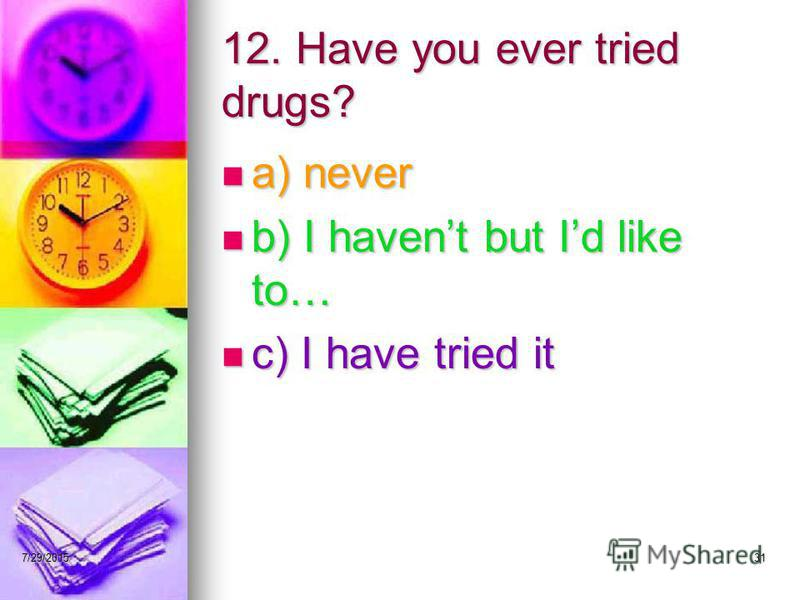 7/29/201531 12. Have you ever tried drugs? a) never a) never b) I havent but Id like to… b) I havent but Id like to… c) I have tried it c) I have tried it