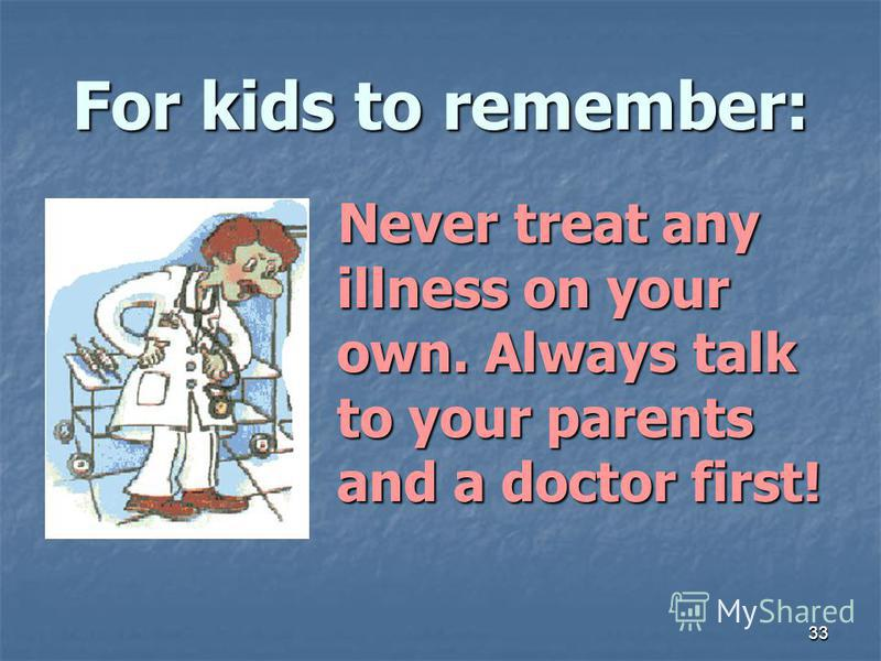 33 For kids to remember: Never treat any illness on your own. Always talk to your parents and a doctor first! Never treat any illness on your own. Always talk to your parents and a doctor first!