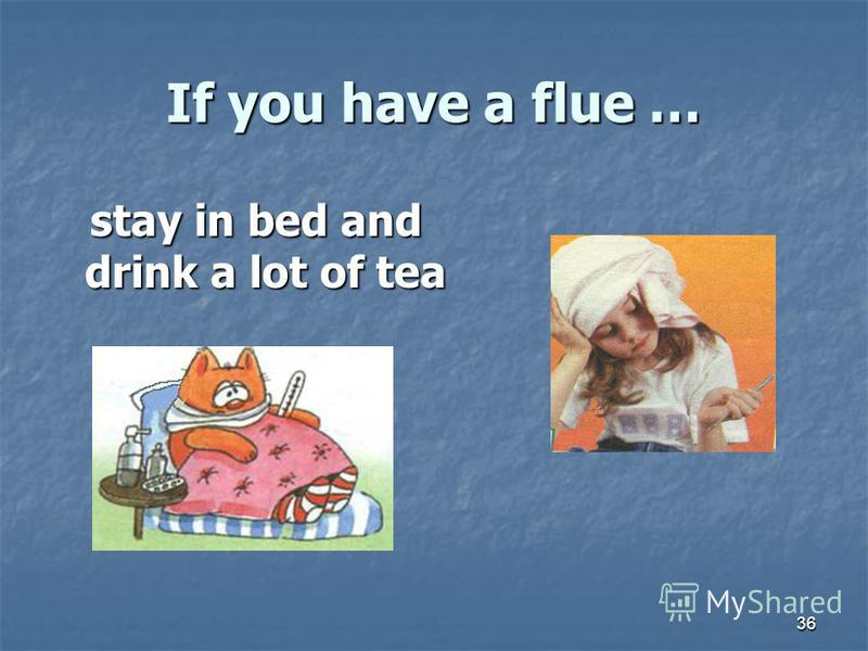 36 If you have a flue … stay in bed and drink a lot of tea stay in bed and drink a lot of tea
