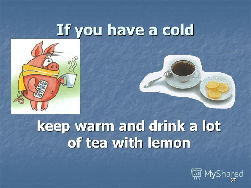 37 If you have a cold keep warm and drink a lot of tea with lemon keep warm and drink a lot of tea with lemon