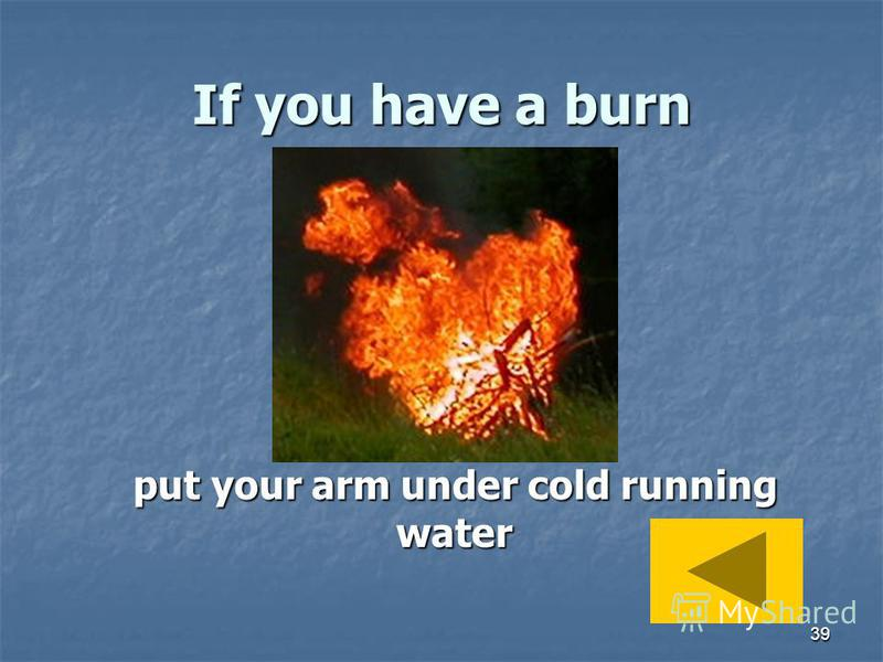 39 If you have a burn put your arm under cold running water put your arm under cold running water