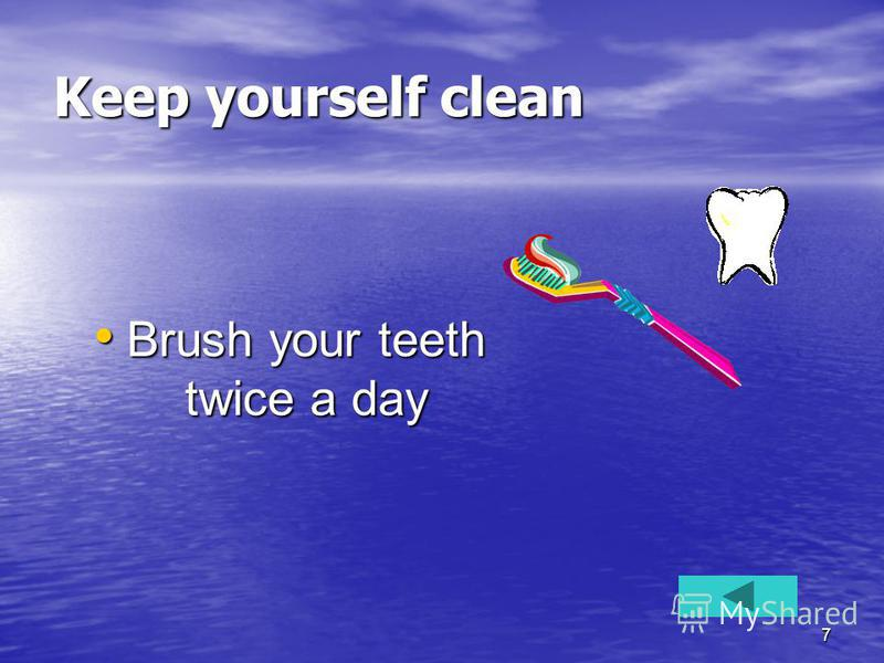 7 Keep yourself clean Brush your teeth twice a day Brush your teeth twice a day