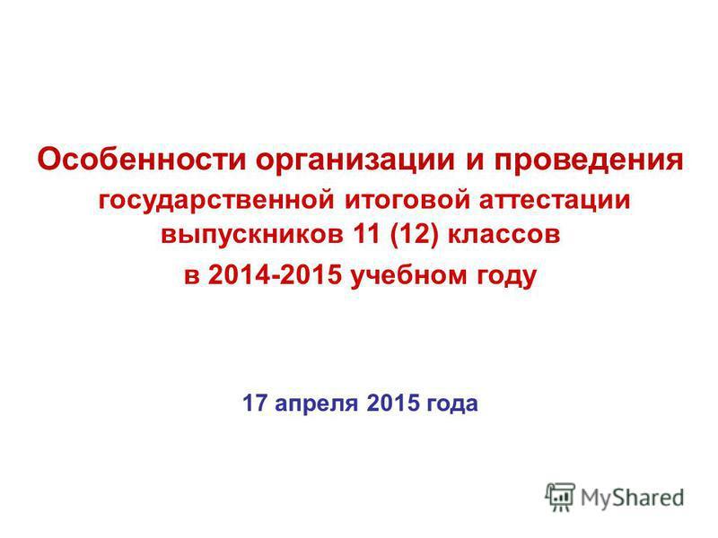 Особенности организации и проведения государственной итоговой аттестации выпускников 11 (12) классов в 2014-2015 учебном году 17 апреля 2015 года